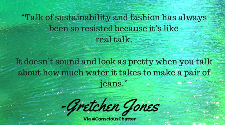 """Talk of sustainability and fashion has always been so resisted because it's like real talk. It doesn't sound and look as pretty when you talk about how much water it takes to make a pair of jeans."""