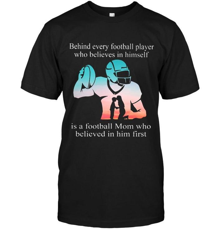 Behind Every Football Player Believes In Himself Is Football Mom Believes In Him First Black T Shirt