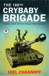 The 188th Crybaby Brigade: A Skinny Jewish Kid from Chicago Fights Hezbollah by Joel Chasnoff