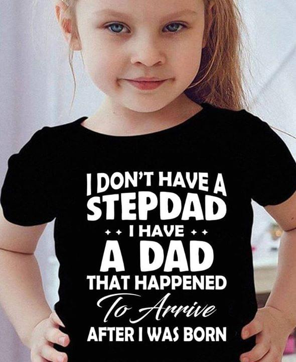 I Dont Have Step Dad I Have A Dad That Happened To Arrive After I Was Born Fathers Day Gift T-shirt cotton t-shirt Hoodie Mug