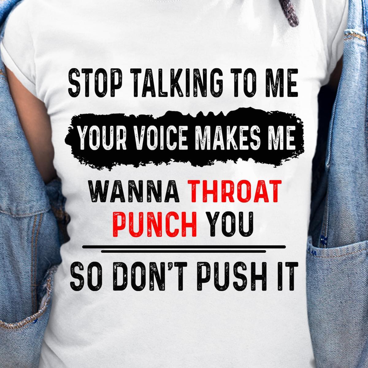 Stop Talking To Me Your Voice Makes Me Wanna Throat Punch You Dont Push It cotton t-shirt Hoodie Mug