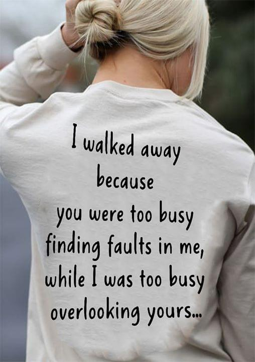 I Walked Away You Were Too Busy Finding Faults In Me I Was Busy Overlooking Yours cotton t-shirt Hoodie Mug