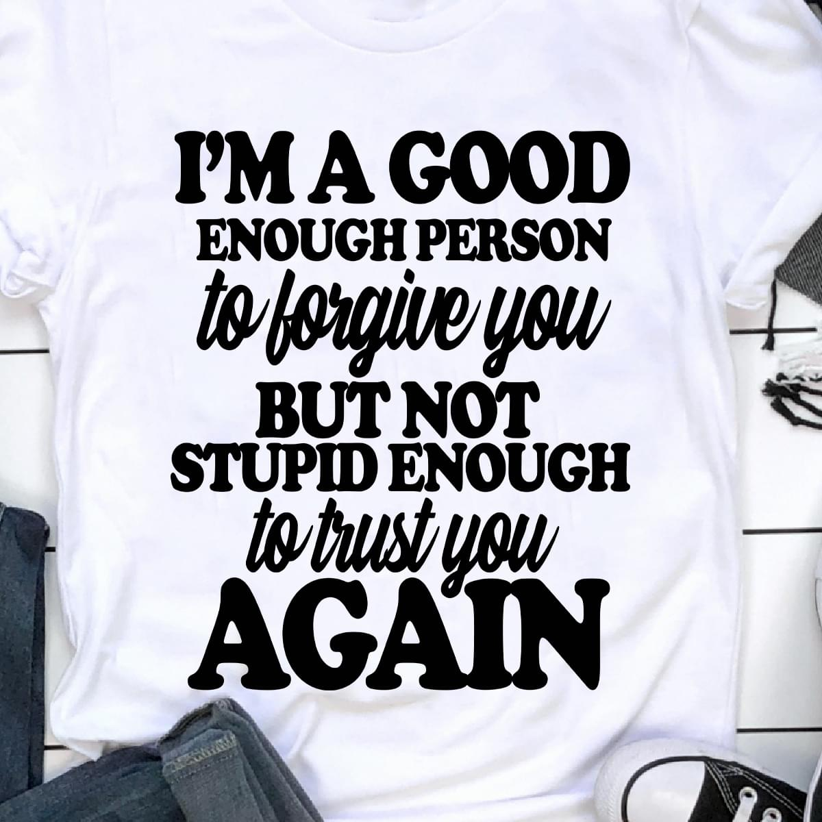 Im Good Enough Person To Forgive You Not Stupid Enough To Trust You Again cotton t-shirt Hoodie Mug