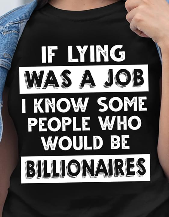 If Lying Was A Job I Know Some People Who Would Be Billionaires Funny T Shirt cotton t-shirt Hoodie Mug