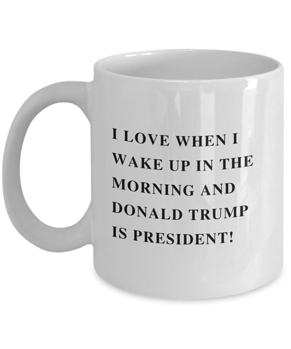 I Love When I Wake Up In The Morning And Donald Trump Is President Mug cotton t-shirt Hoodie Mug