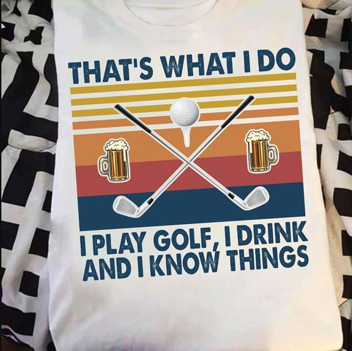 Thats What I Do I Play Golf I Drink And I Know Things Beers No Golf Vintage Retro T Shirt cotton t-shirt Hoodie Mug