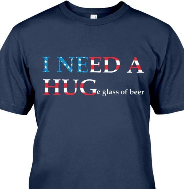 I Need A Hug Huge Glass Of Beer Us Flag For Lovers cotton t-shirt Hoodie Mug