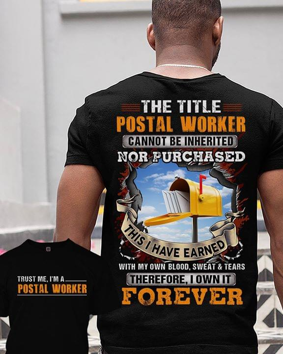 Trust Me Im A Postal Worker Title Cannot Be Inherited Nor Purchased Earned With Blood Sweat Tears Own Forever cotton t-shirt Hoodie