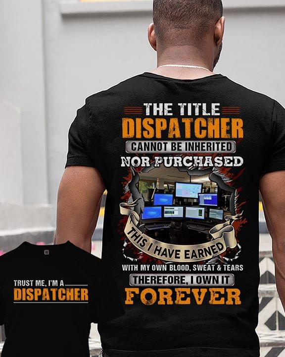 Trust Me Im Dispatcher Title Cannot Be Inherited Nor Purchased Earned With Blood Sweat Tears Own Forever cotton t-shirt Hoodie
