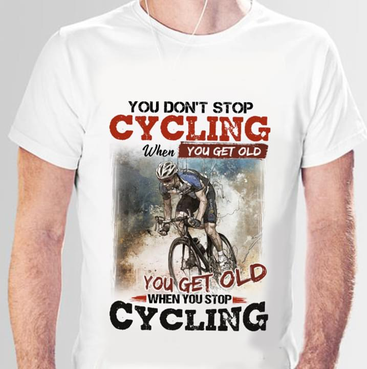 You Dont Stop Cycling When You Get Old You Get Old When You Stop Cycling cotton t-shirt Hoodie Mug