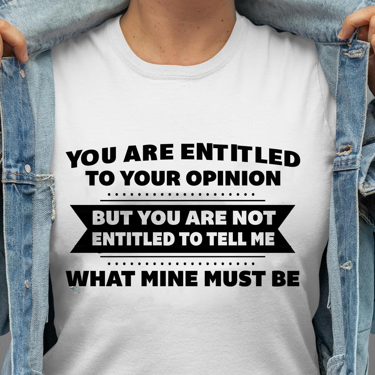 You Are Entitled To Your Opinion But You Are Not Entitled To Tell Me What Mine Must Be cotton t-shirt Hoodie Mug