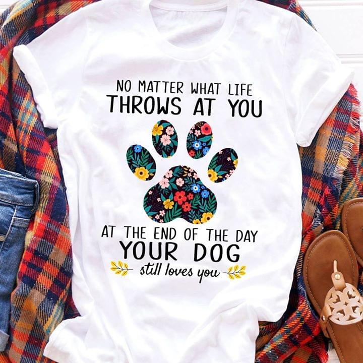 No Matter What Life Throws At You At The End Of Day Your Dog Still Loves You Paw Hawaii Flowers cotton t-shirt Hoodie Mug