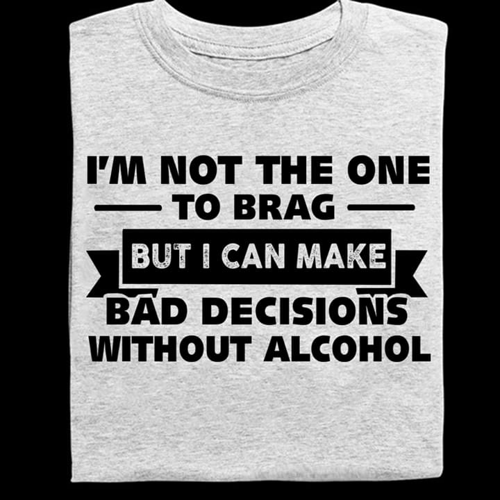 Im Not The One To Brag But I Can Make Bad Decisions Without Alcohol cotton t-shirt Hoodie Mug