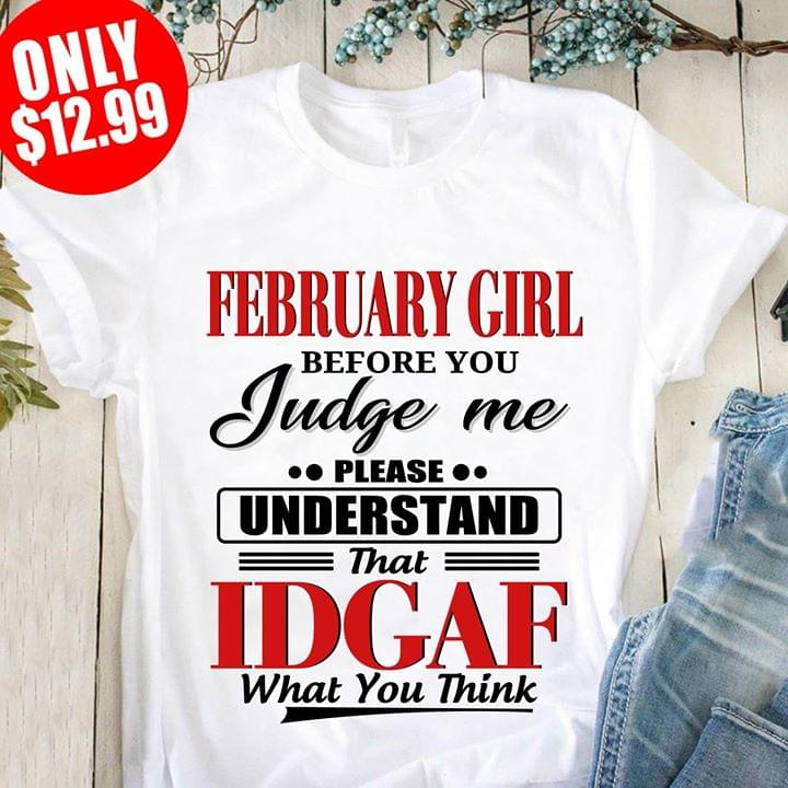 February Girl Before You Judge Me Please Understand That Idgaf What You Think cotton t-shirt Hoodie Mug