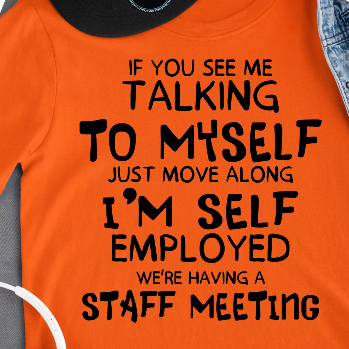 Funny If You See Me Talking To Myself Just Move Along Im Self Employed Were Having Staff Meeting cotton t-shirt Hoodie Mug