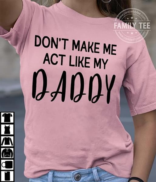 Dont Make Me Act Like My Daddy Father Lovers cotton t-shirt Hoodie Mug
