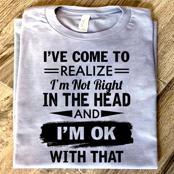 Ive Come To Realize Im Not Right In The Head And Im Ok With That Funny T Shirt cotton t-shirt Hoodie Mug