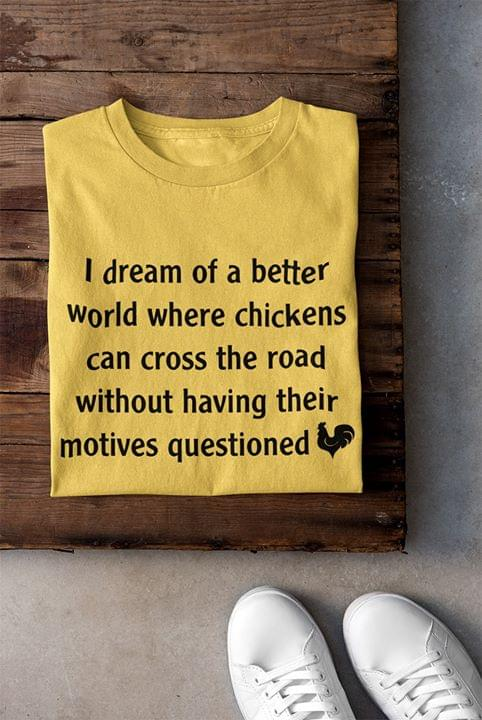 I Dream Of A Better World Where Chickens Can Cross The Road Without Having Their Motives Questioned Chicken cotton t-shirt Hoodie Mug