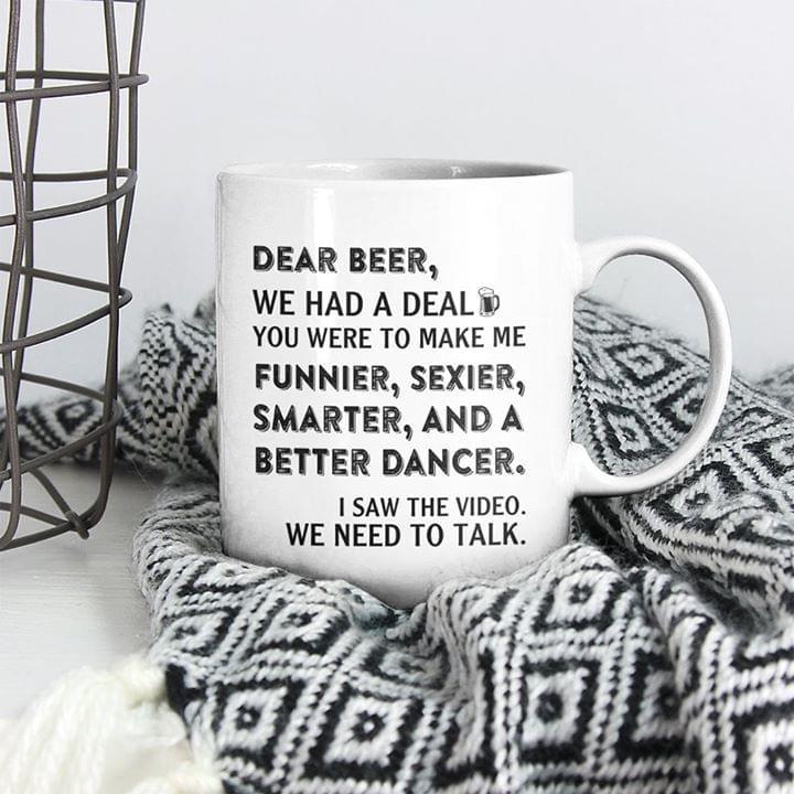 Dear Beer We Had A Deal You Were To Make Me Funnier Sexier Smarter And A Better Dance Mug cotton t-shirt Hoodie Mug