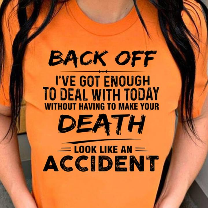 Back Off Ive Got Enough To Deal With Today Without Having To Make Your Death Look Like An Accident cotton t-shirt Hoodie Mug