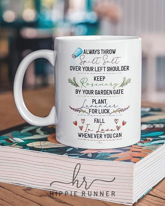 Always Throw Spilt Salt Over Your Left Shoulder Keep Rosemary By Your Garden Gate Fall In Love Whenever You Can Mug cotton t-shirt Hoodie Mug
