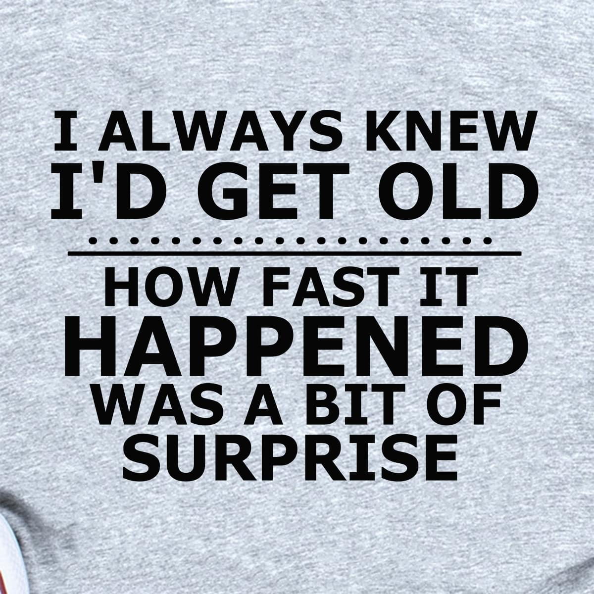 I Always Knew Id Get Old How Fast It Happened Was A Bit Of Surprise cotton t-shirt Hoodie Mug