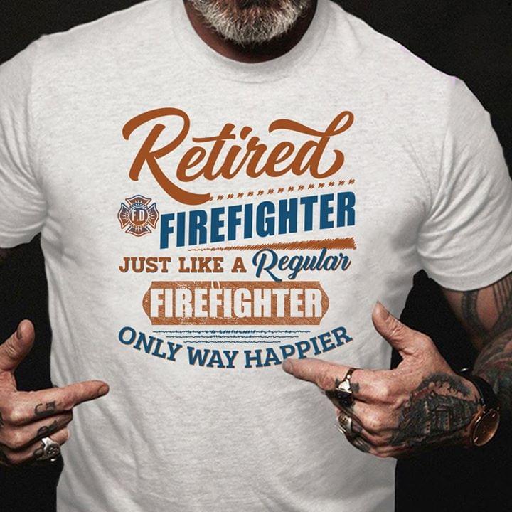 Retired Firefighter Just Like A Regular Firefighter Only Way Happier cotton t-shirt Hoodie Mug