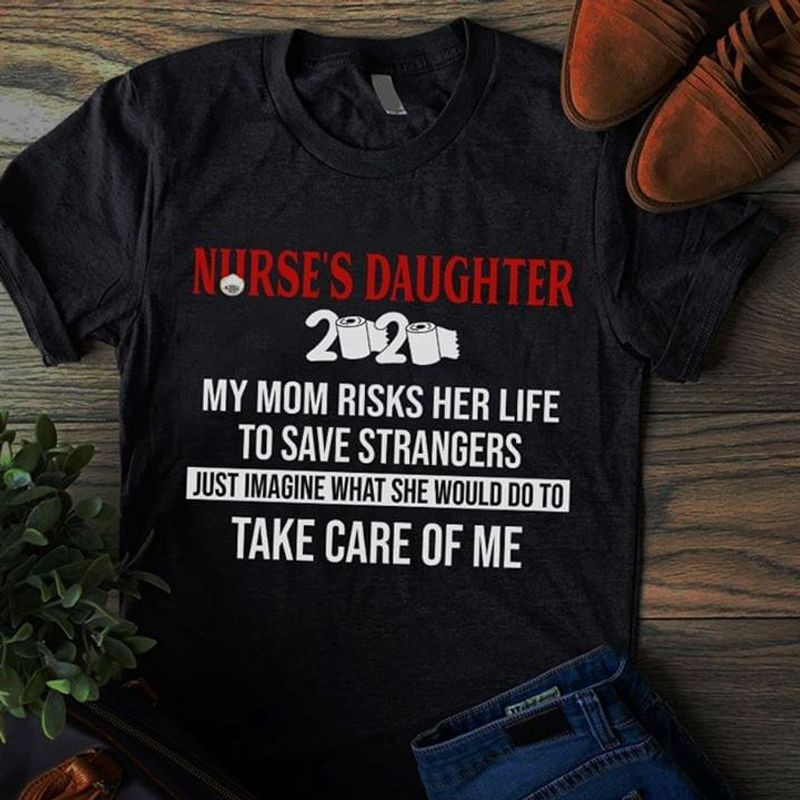Nurses Daughter 2020 My Mom Risks Her Life To Save Strangers T Shirt S-6xl Mens And Women Clothing